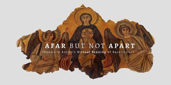AUG 30: THEOSIS IN ACTION – Afar But Not Apart: Theosis in Action's Virtual Evening of Recollection for Young Adults